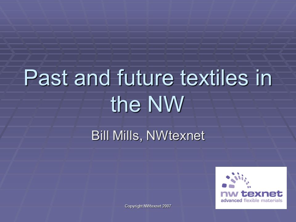 Copyright NWtexnet 2007 Past and future textiles in the NW Bill Mills, NWtexnet
