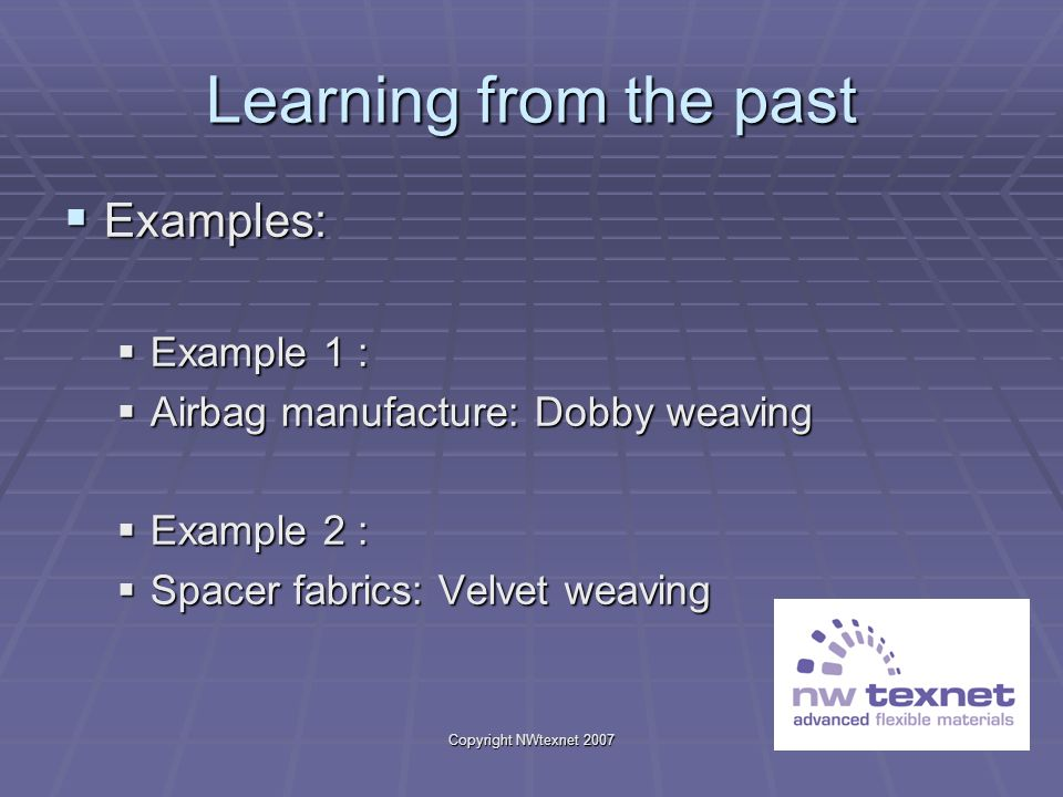 Copyright NWtexnet 2007 Learning from the past Examples: Examples: Example 1 : Example 1 : Airbag manufacture: Dobby weaving Airbag manufacture: Dobby weaving Example 2 : Example 2 : Spacer fabrics: Velvet weaving Spacer fabrics: Velvet weaving