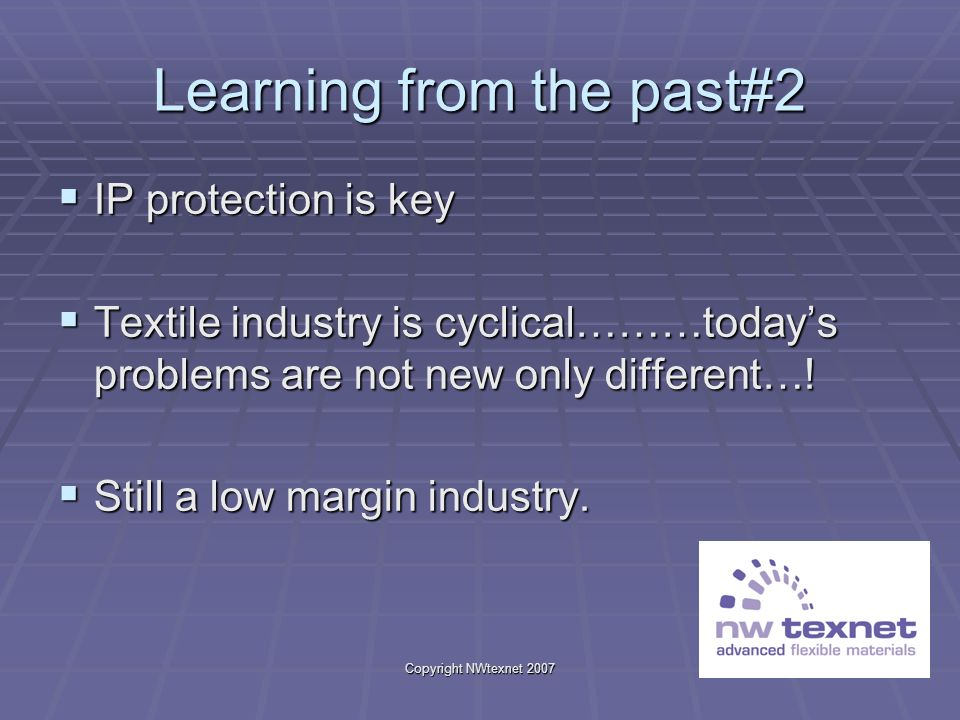 Copyright NWtexnet 2007 Learning from the past#2 IP protection is key IP protection is key Textile industry is cyclical………todays problems are not new