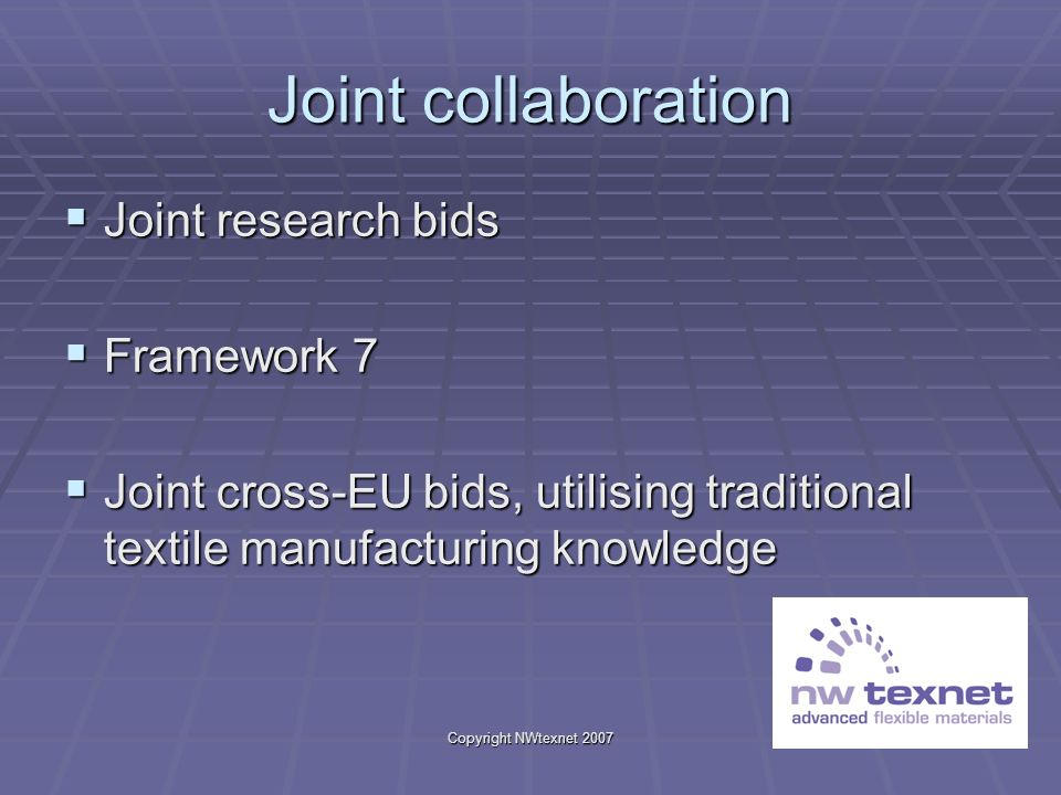 Copyright NWtexnet 2007 Joint collaboration Joint research bids Joint research bids Framework 7 Framework 7 Joint cross-EU bids, utilising traditional textile manufacturing knowledge Joint cross-EU bids, utilising traditional textile manufacturing knowledge
