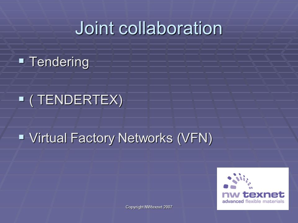 Copyright NWtexnet 2007 Joint collaboration Tendering Tendering ( TENDERTEX) ( TENDERTEX) Virtual Factory Networks (VFN) Virtual Factory Networks (VFN