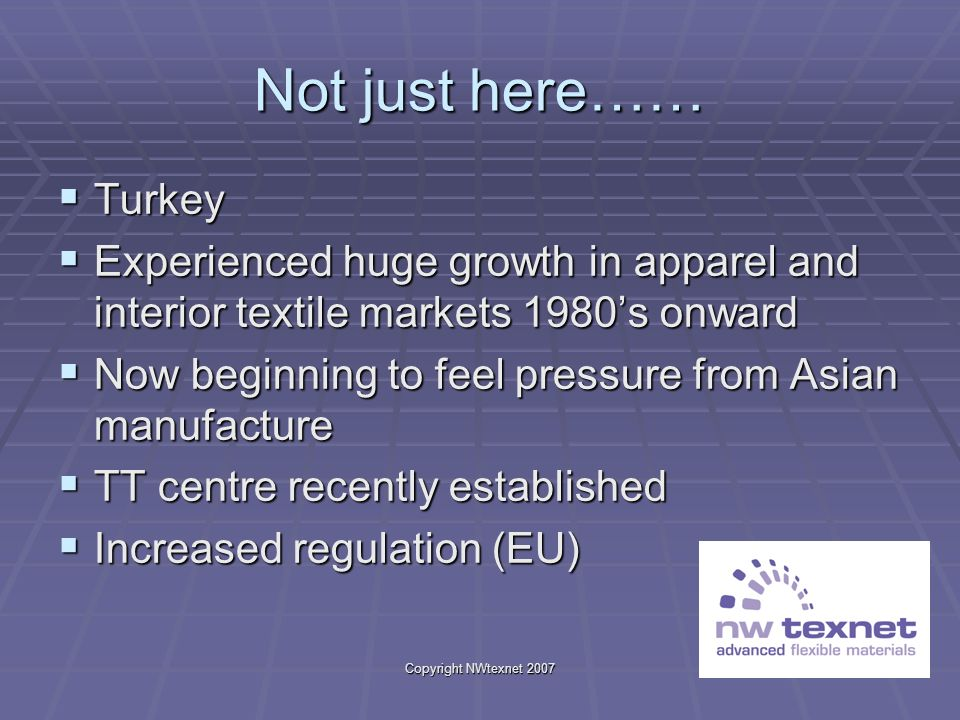 Copyright NWtexnet 2007 Not just here…… Turkey Turkey Experienced huge growth in apparel and interior textile markets 1980s onward Experienced huge gr