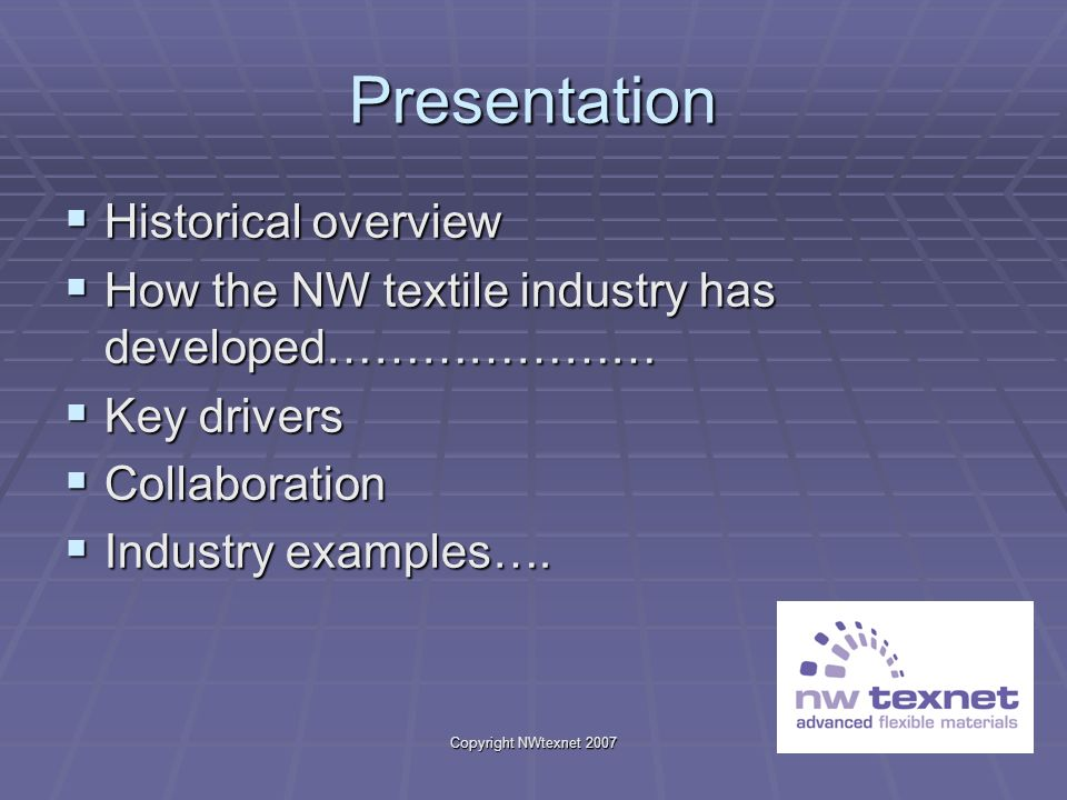 Copyright NWtexnet 2007 Presentation Historical overview Historical overview How the NW textile industry has developed………………… How the NW textile indus