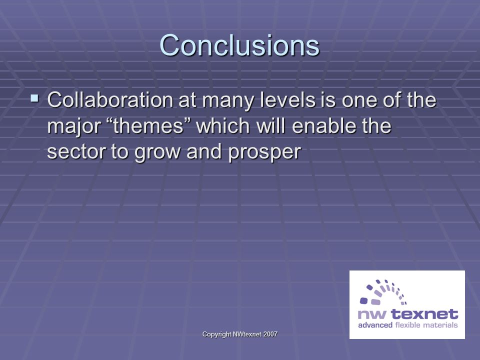 Copyright NWtexnet 2007 Conclusions Collaboration at many levels is one of the major themes which will enable the sector to grow and prosper Collabora