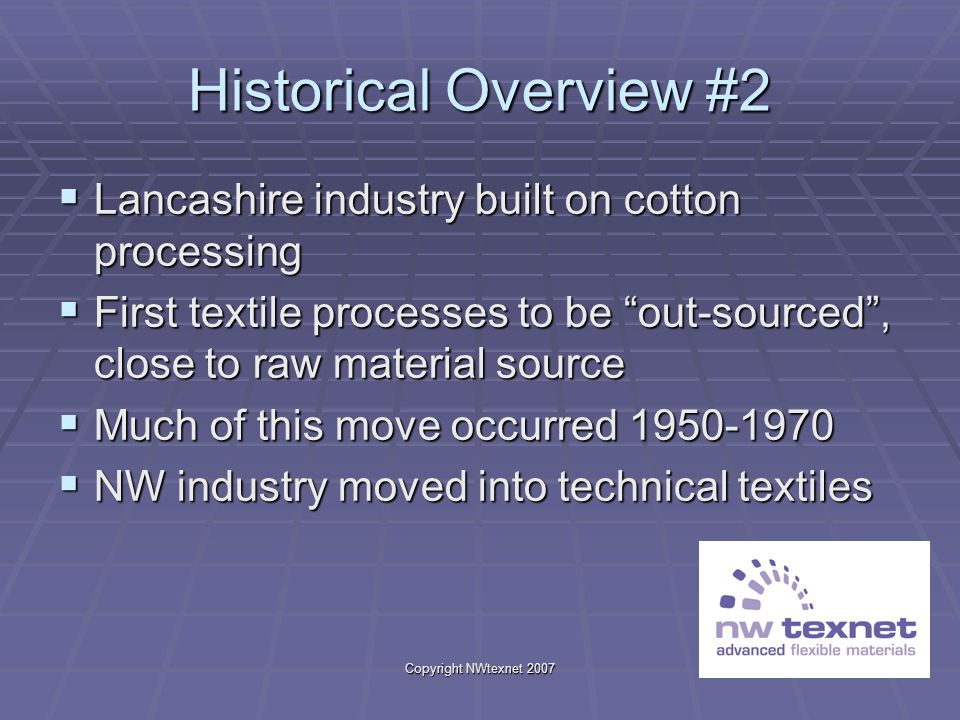 Copyright NWtexnet 2007 Historical Overview #2 Lancashire industry built on cotton processing Lancashire industry built on cotton processing First tex