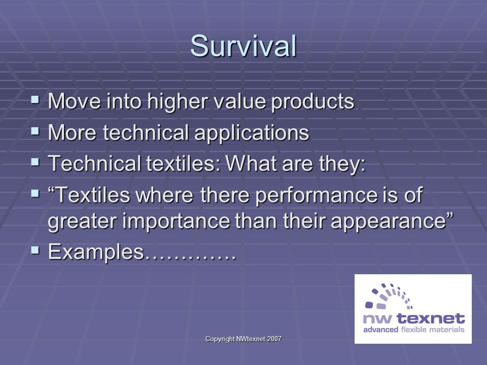Copyright NWtexnet 2007 Survival Move into higher value products Move into higher value products More technical applications More technical applicatio