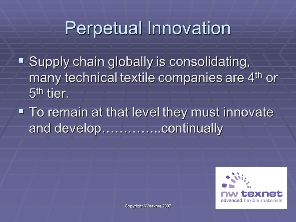 Copyright NWtexnet 2007 Perpetual Innovation Supply chain globally is consolidating, many technical textile companies are 4 th or 5 th tier. Supply ch