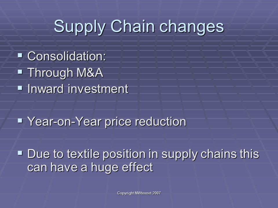 Copyright NWtexnet 2007 Supply Chain changes Consolidation: Consolidation: Through M&A Through M&A Inward investment Inward investment Year-on-Year price reduction Year-on-Year price reduction Due to textile position in supply chains this can have a huge effect Due to textile position in supply chains this can have a huge effect