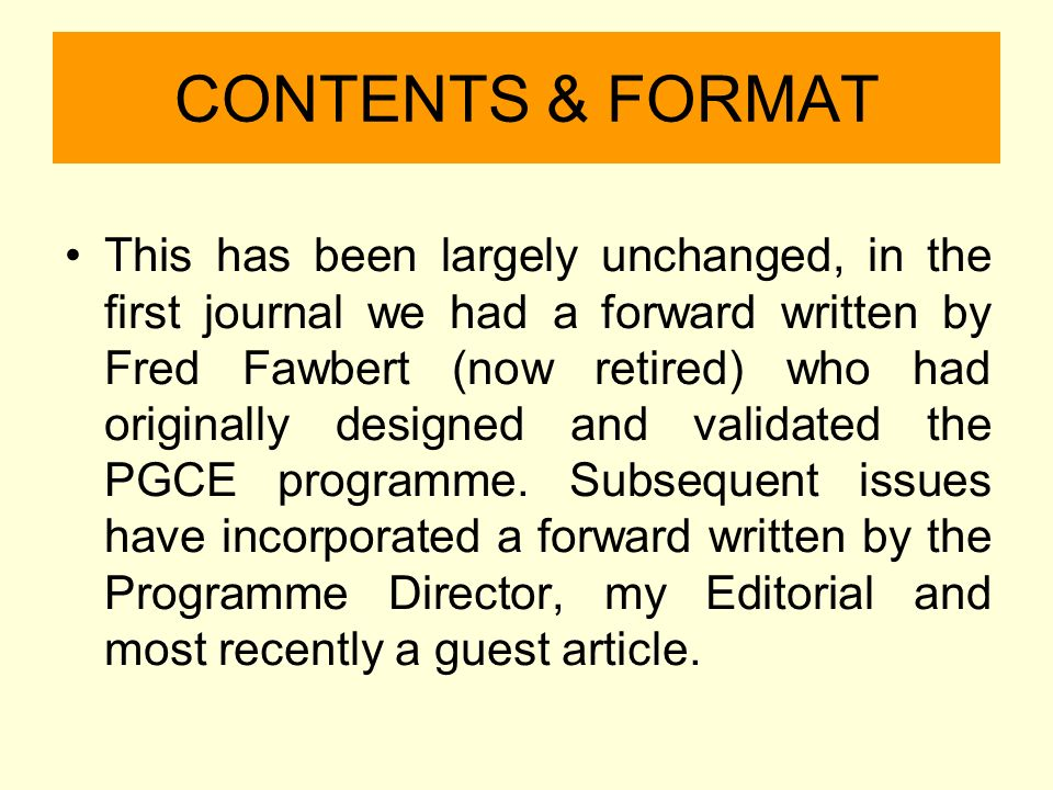 CONTENTS & FORMAT This has been largely unchanged, in the first journal we had a forward written by Fred Fawbert (now retired) who had originally designed and validated the PGCE programme.