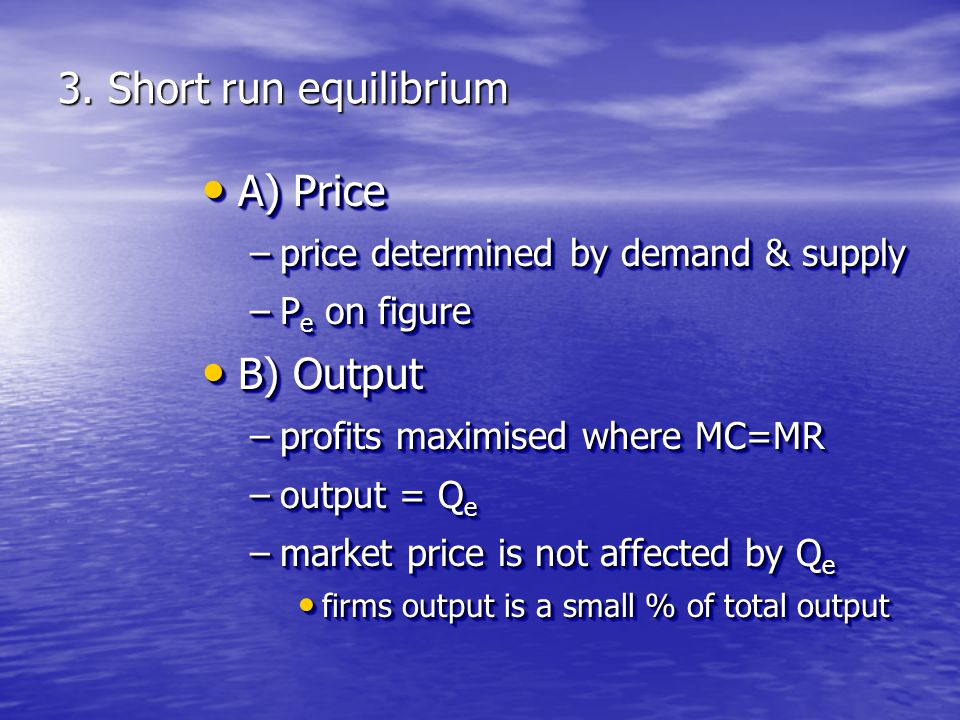 3. Short run equilibrium A) Price A) Price –price determined by demand & supply –P e on figure B) Output B) Output –profits maximised where MC=MR –out