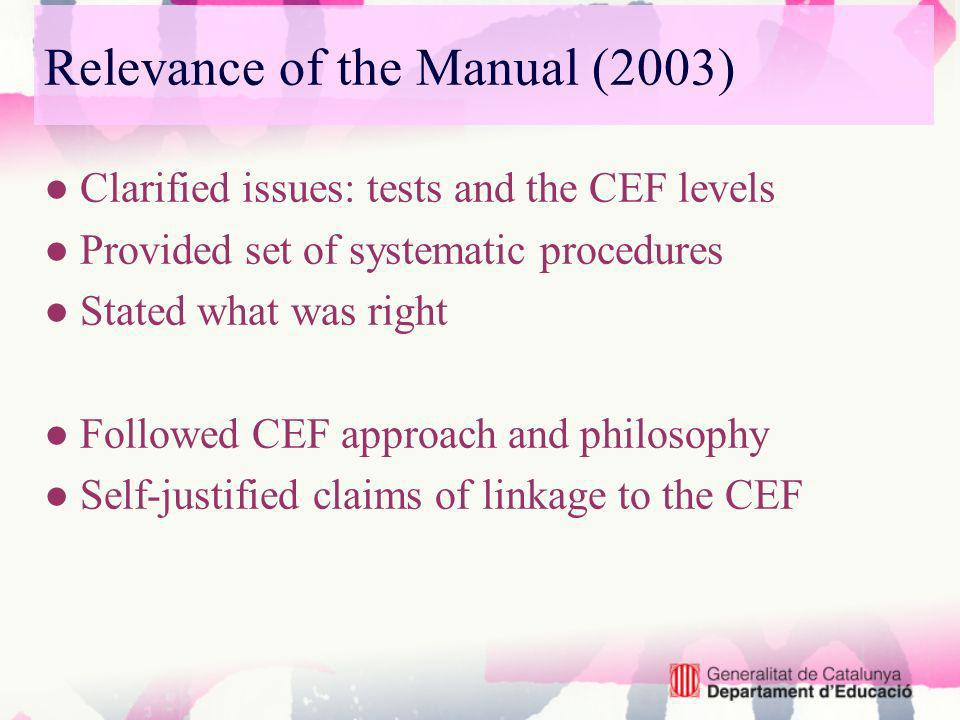 Relevance of the Manual (2003) Clarified issues: tests and the CEF levels Provided set of systematic procedures Stated what was right Followed CEF approach and philosophy Self-justified claims of linkage to the CEF