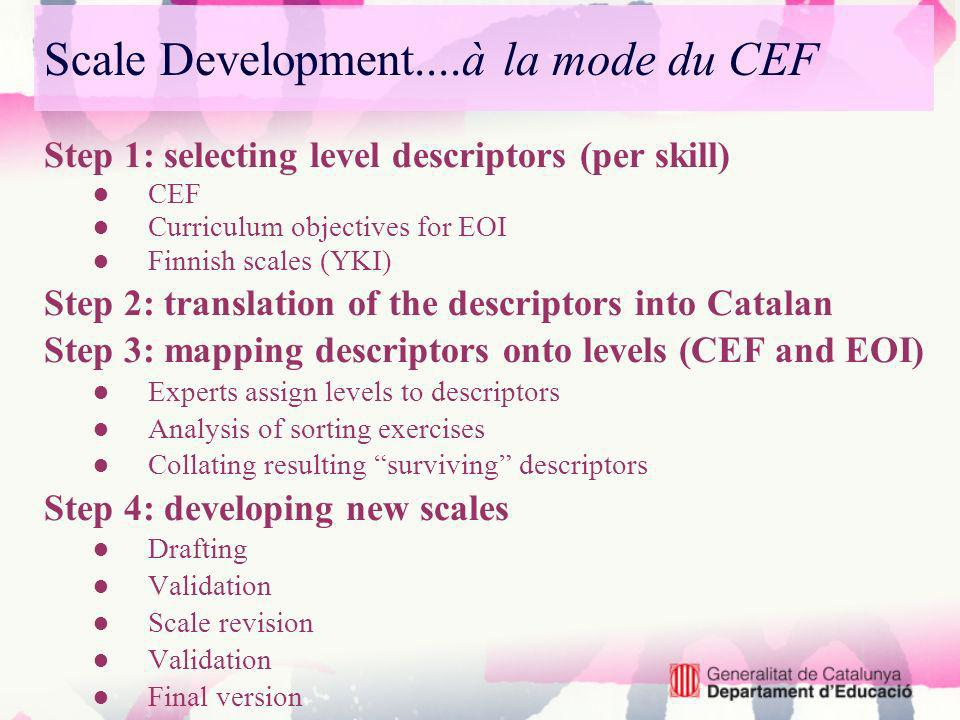 Scale Development....à la mode du CEF Step 1: selecting level descriptors (per skill) CEF Curriculum objectives for EOI Finnish scales (YKI) Step 2: t