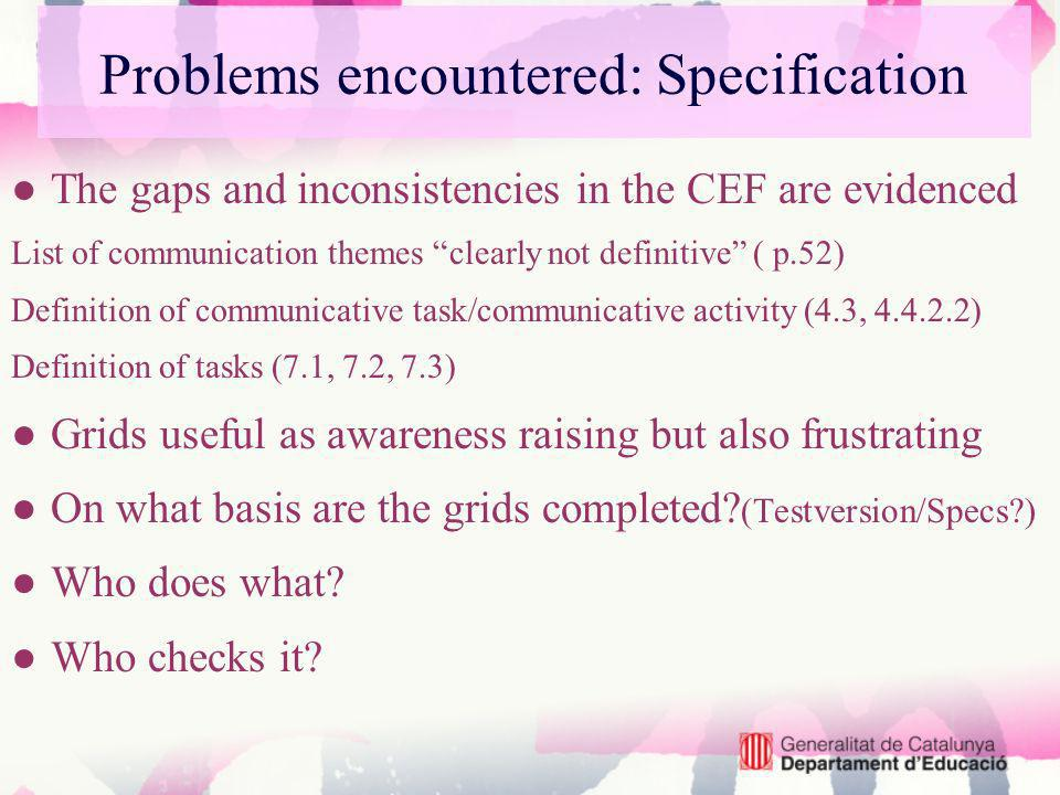 Problems encountered: Specification The gaps and inconsistencies in the CEF are evidenced List of communication themes clearly not definitive ( p.52) Definition of communicative task/communicative activity (4.3, 4.4.2.2) Definition of tasks (7.1, 7.2, 7.3) Grids useful as awareness raising but also frustrating On what basis are the grids completed.