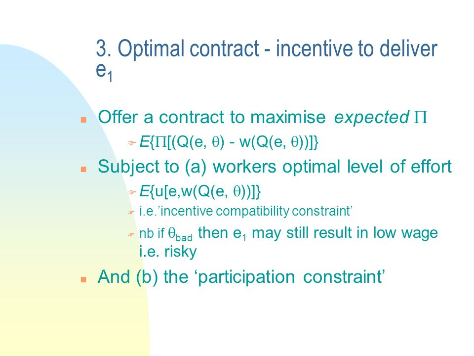 3. Optimal contract - incentive to deliver e 1 n Offer a contract to maximise expected F E{ [(Q(e, ) - w(Q(e, ))]} n Subject to (a) workers optimal le