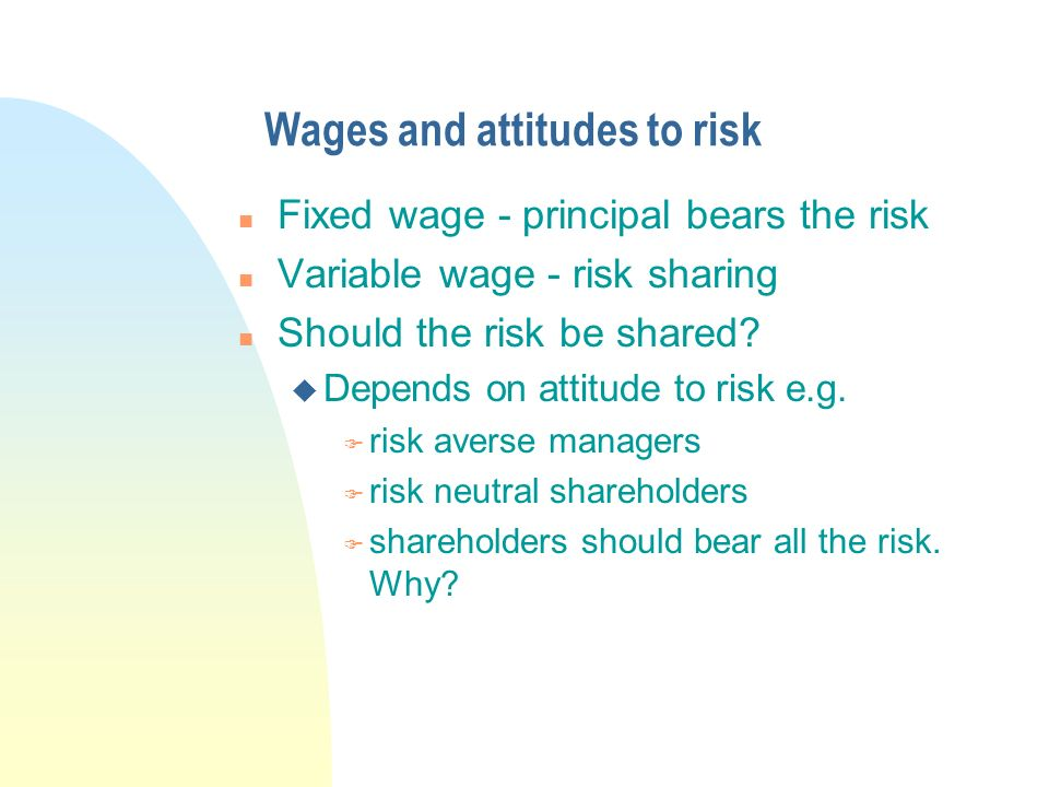 Wages and attitudes to risk n Fixed wage - principal bears the risk n Variable wage - risk sharing n Should the risk be shared.