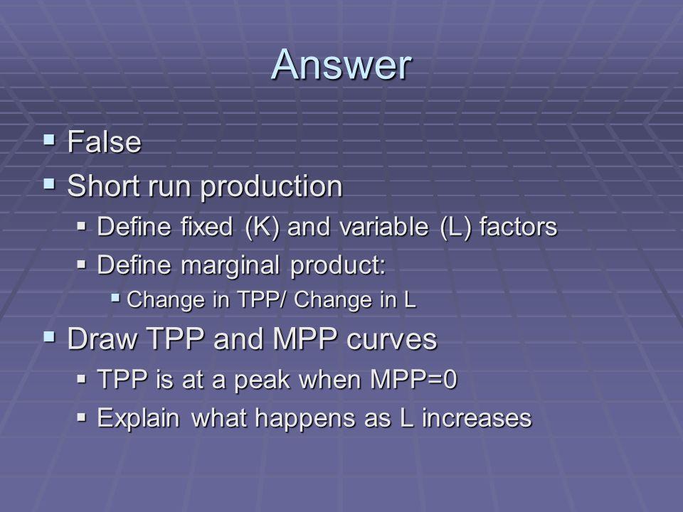 Answer False False Short run production Short run production Define fixed (K) and variable (L) factors Define fixed (K) and variable (L) factors Define marginal product: Define marginal product: Change in TPP/ Change in L Change in TPP/ Change in L Draw TPP and MPP curves Draw TPP and MPP curves TPP is at a peak when MPP=0 TPP is at a peak when MPP=0 Explain what happens as L increases Explain what happens as L increases