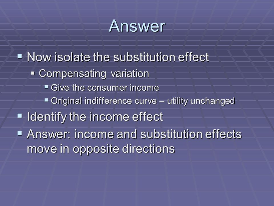 Answer Now isolate the substitution effect Now isolate the substitution effect Compensating variation Compensating variation Give the consumer income Give the consumer income Original indifference curve – utility unchanged Original indifference curve – utility unchanged Identify the income effect Identify the income effect Answer: income and substitution effects move in opposite directions Answer: income and substitution effects move in opposite directions