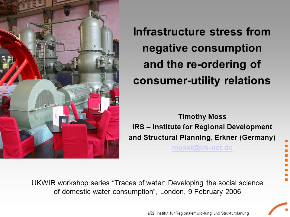 IRS Institut für Regionalentwicklung und Strukturplanung Infrastructure stress from negative consumption and the re-ordering of consumer-utility relations Timothy Moss IRS – Institute for Regional Development and Structural Planning, Erkner (Germany)  UKWIR workshop series Traces of water: Developing the social science of domestic water consumption, London, 9 February 2006
