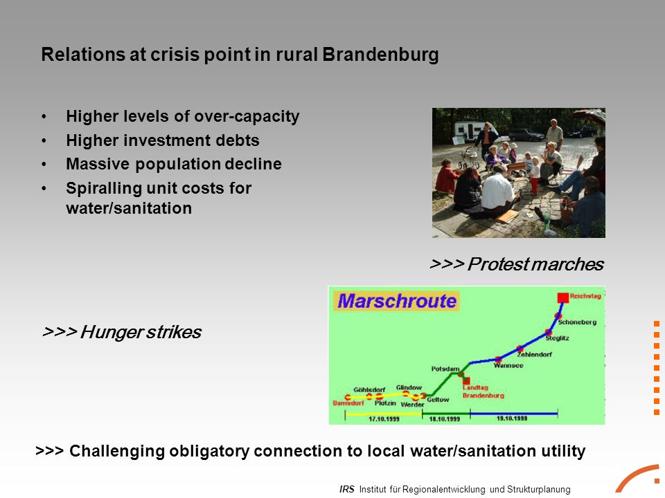 IRS Institut für Regionalentwicklung und Strukturplanung Relations at crisis point in rural Brandenburg Higher levels of over-capacity Higher investment debts Massive population decline Spiralling unit costs for water/sanitation >>> Hunger strikes >>> Protest marches >>> Challenging obligatory connection to local water/sanitation utility
