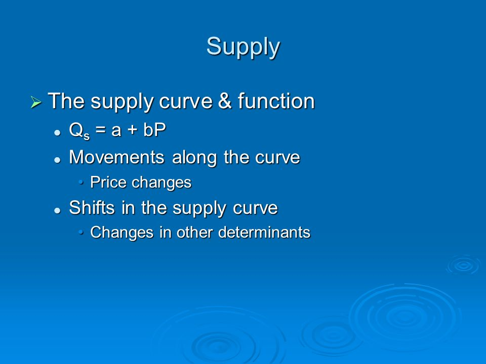 Supply The supply curve & function The supply curve & function Q s = a + bP Q s = a + bP Movements along the curve Movements along the curve Price cha