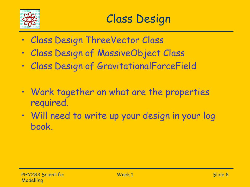 PHY283 Scientific Modelling Week 1Slide 8 Class Design Class Design ThreeVector Class Class Design of MassiveObject Class Class Design of Gravitationa