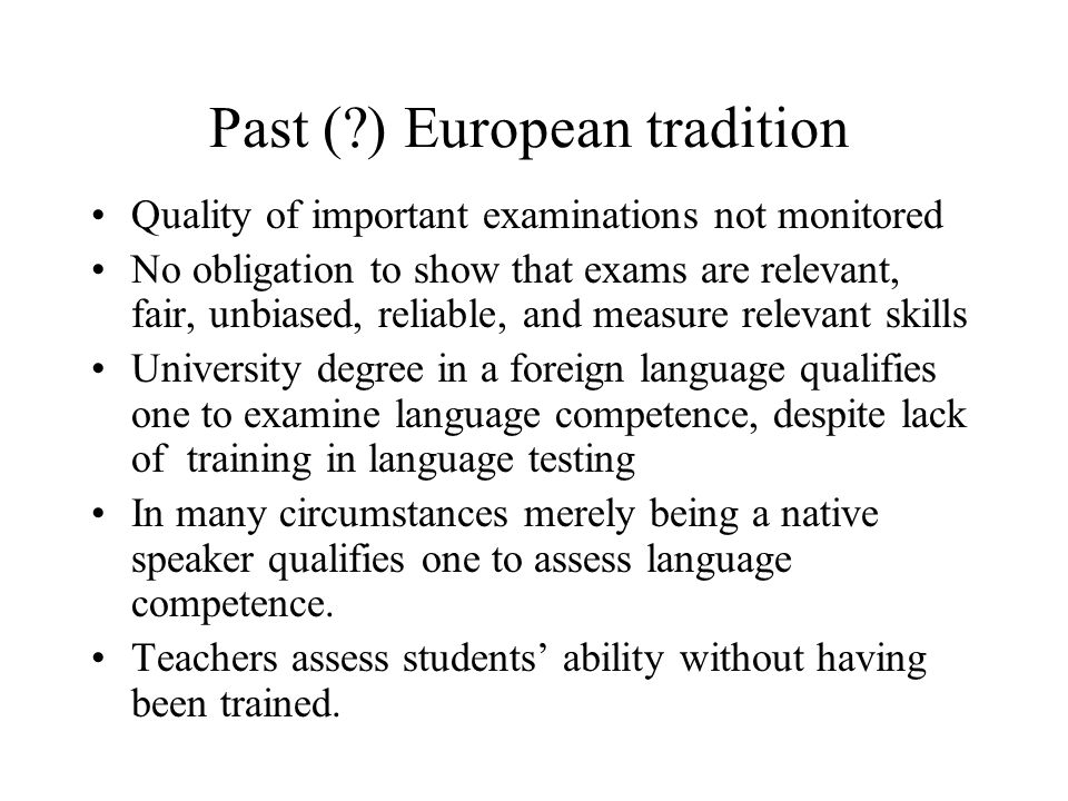 Past (?) European tradition Quality of important examinations not monitored No obligation to show that exams are relevant, fair, unbiased, reliable, a