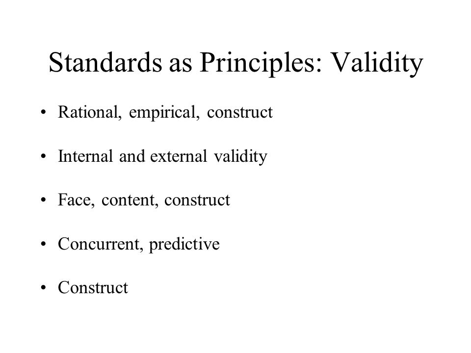 Standards as Principles: Validity Rational, empirical, construct Internal and external validity Face, content, construct Concurrent, predictive Constr