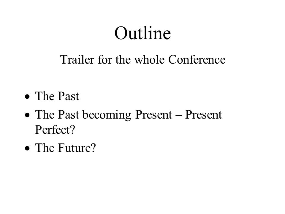 Outline Trailer for the whole Conference The Past The Past becoming Present – Present Perfect? The Future?