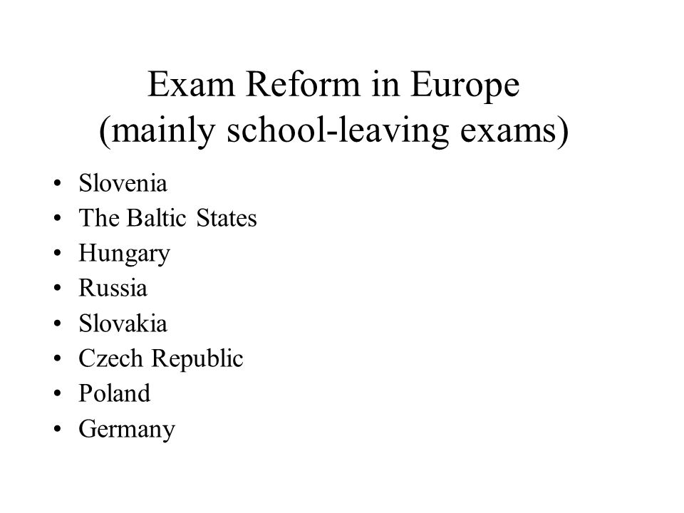 Exam Reform in Europe (mainly school-leaving exams) Slovenia The Baltic States Hungary Russia Slovakia Czech Republic Poland Germany