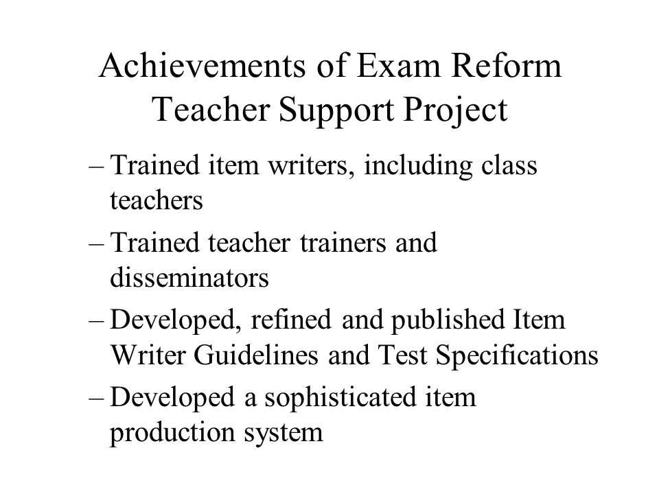 Achievements of Exam Reform Teacher Support Project –Trained item writers, including class teachers –Trained teacher trainers and disseminators –Devel
