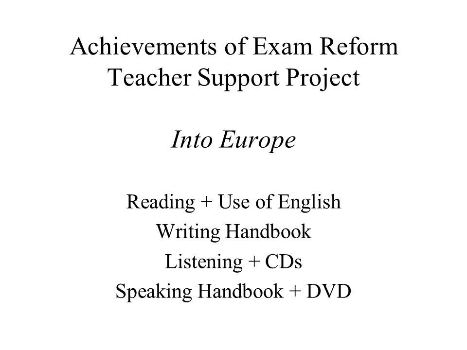Achievements of Exam Reform Teacher Support Project Into Europe Reading + Use of English Writing Handbook Listening + CDs Speaking Handbook + DVD