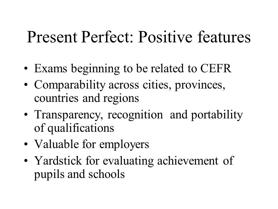 Present Perfect: Positive features Exams beginning to be related to CEFR Comparability across cities, provinces, countries and regions Transparency, r