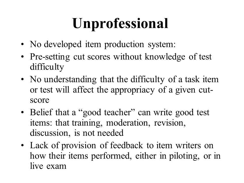 Unprofessional No developed item production system: Pre-setting cut scores without knowledge of test difficulty No understanding that the difficulty o