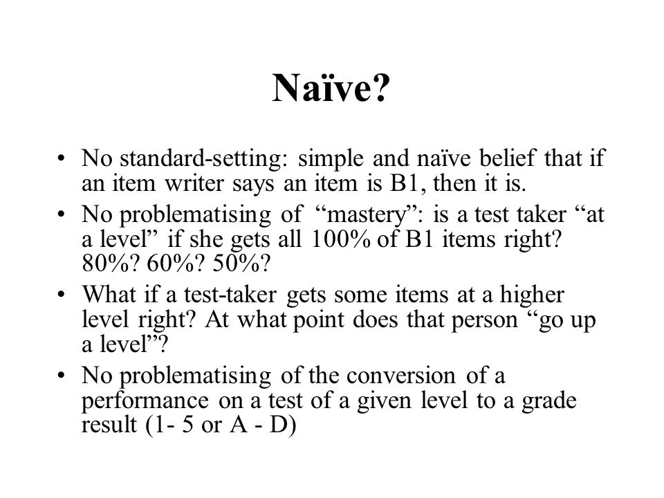 Naïve? No standard-setting: simple and naïve belief that if an item writer says an item is B1, then it is. No problematising of mastery: is a test tak