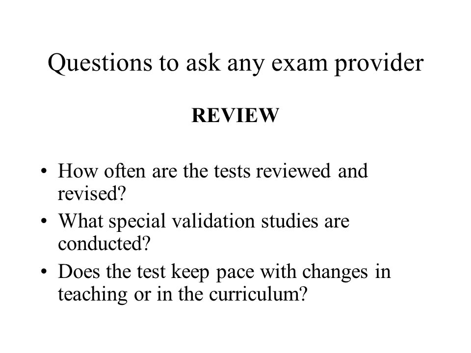 Questions to ask any exam provider REVIEW How often are the tests reviewed and revised? What special validation studies are conducted? Does the test k
