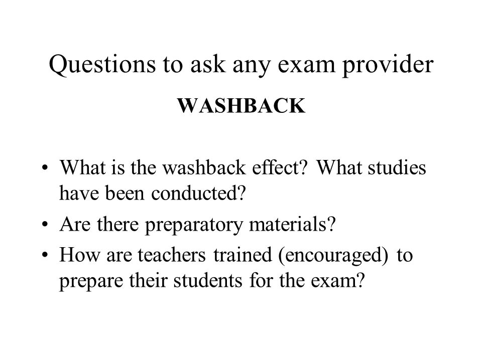 Questions to ask any exam provider WASHBACK What is the washback effect? What studies have been conducted? Are there preparatory materials? How are te