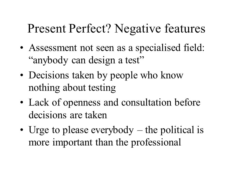 Present Perfect? Negative features Assessment not seen as a specialised field: anybody can design a test Decisions taken by people who know nothing ab