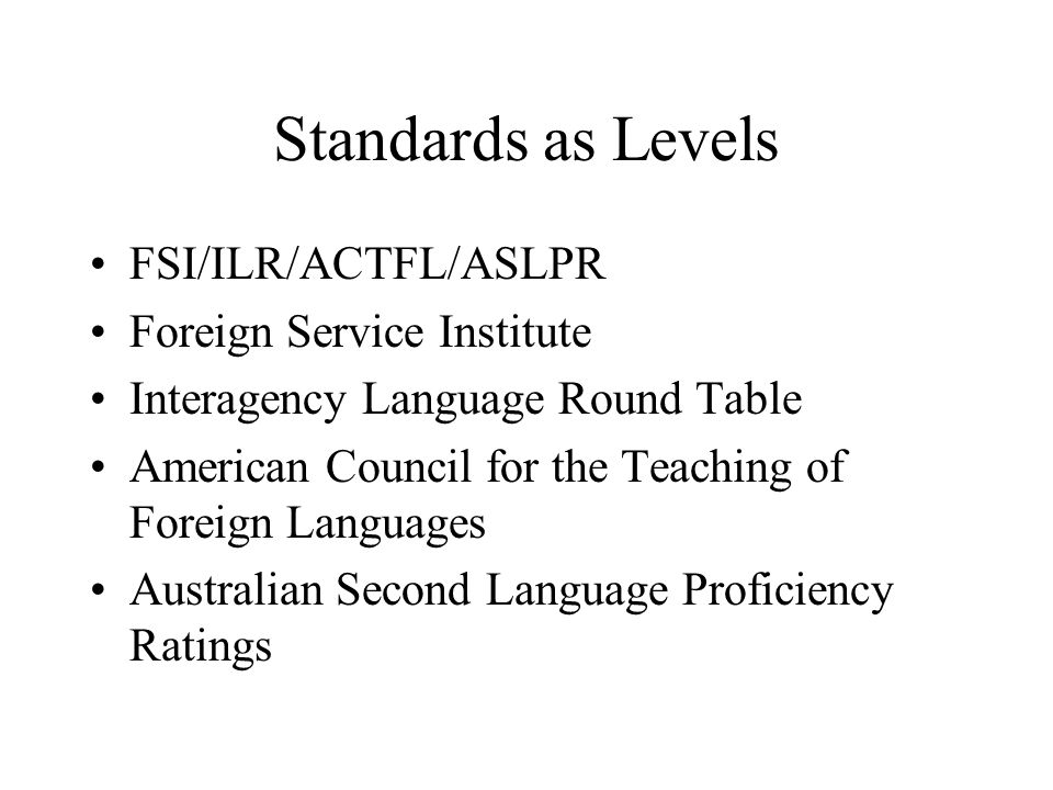 Standards as Levels FSI/ILR/ACTFL/ASLPR Foreign Service Institute Interagency Language Round Table American Council for the Teaching of Foreign Langua