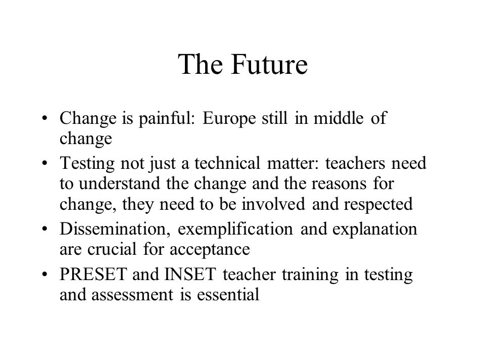 The Future Change is painful: Europe still in middle of change Testing not just a technical matter: teachers need to understand the change and the rea