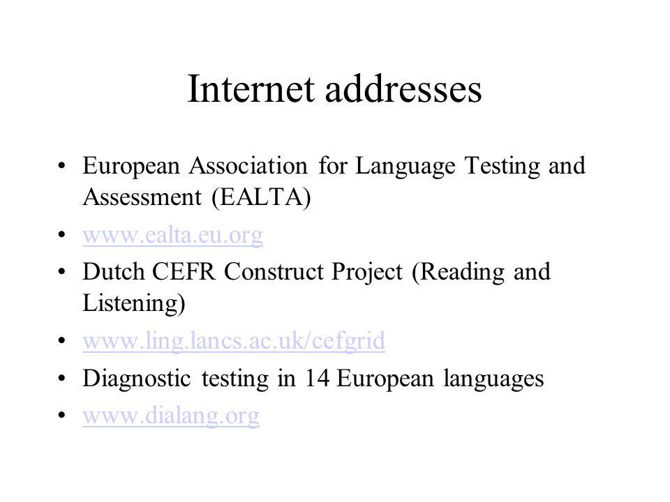 Internet addresses European Association for Language Testing and Assessment (EALTA) www.ealta.eu.org Dutch CEFR Construct Project (Reading and Listeni