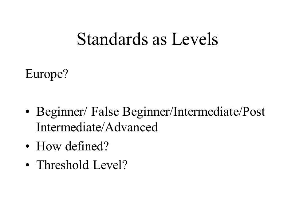 Standards as Levels Europe? Beginner/ False Beginner/Intermediate/Post Intermediate/Advanced How defined? Threshold Level?