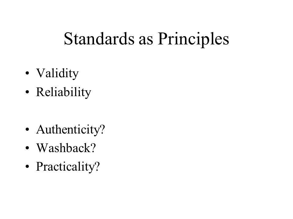 Standards as Principles Validity Reliability Authenticity? Washback? Practicality?