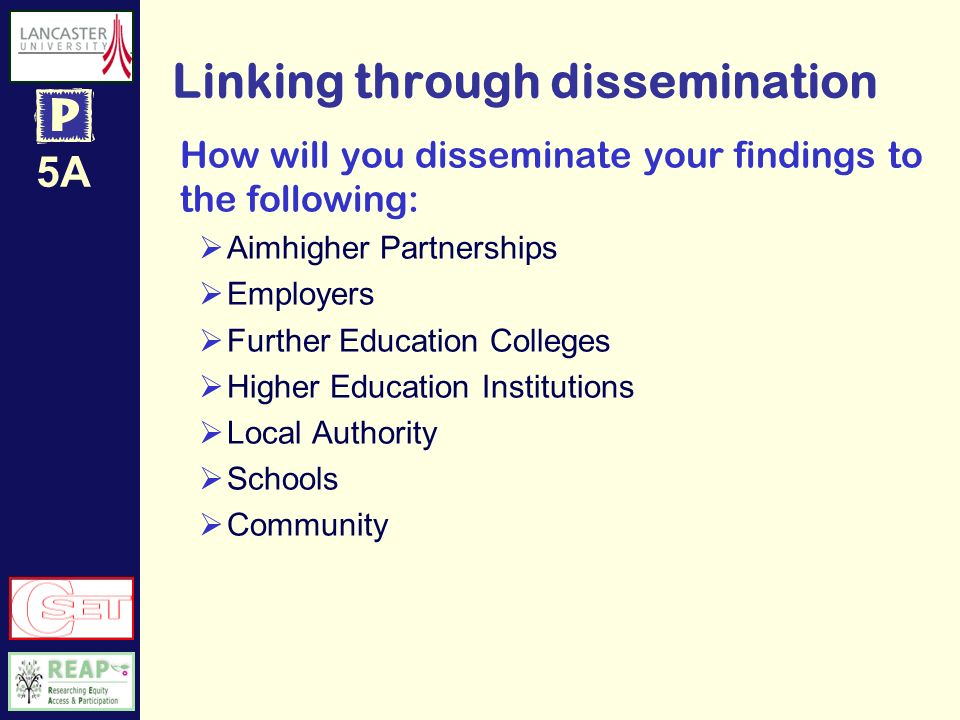 5A Linking through dissemination How will you disseminate your findings to the following: Aimhigher Partnerships Employers Further Education Colleges Higher Education Institutions Local Authority Schools Community