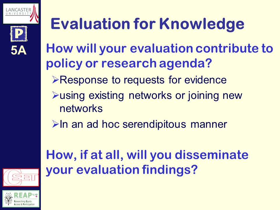 5A Evaluation for Knowledge How will your evaluation contribute to policy or research agenda.