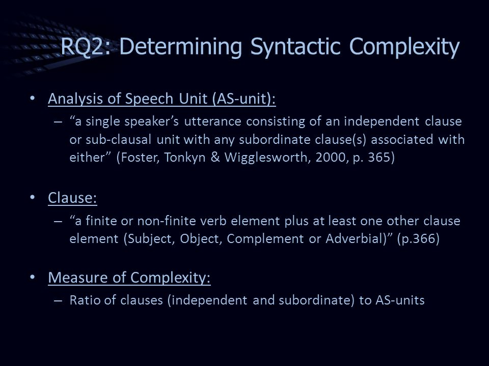 RQ2: Determining Syntactic Complexity Analysis of Speech Unit (AS-unit): – a single speakers utterance consisting of an independent clause or sub-clausal unit with any subordinate clause(s) associated with either (Foster, Tonkyn & Wigglesworth, 2000, p.