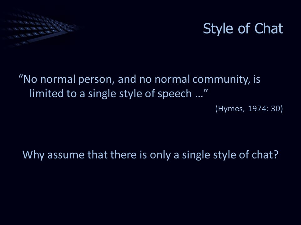 Style of Chat No normal person, and no normal community, is limited to a single style of speech … (Hymes, 1974: 30) Why assume that there is only a single style of chat