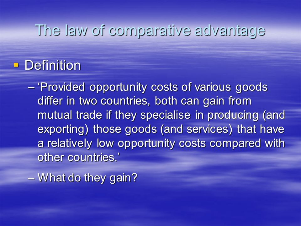 The law of comparative advantage Definition Definition –Provided opportunity costs of various goods differ in two countries, both can gain from mutual trade if they specialise in producing (and exporting) those goods (and services) that have a relatively low opportunity costs compared with other countries.