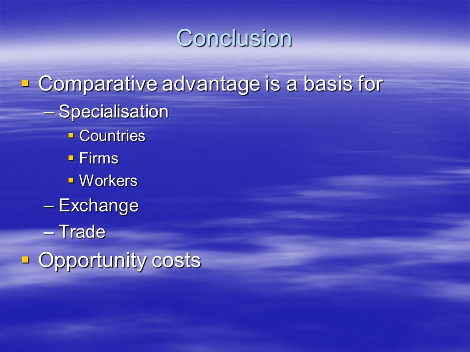 Conclusion Comparative advantage is a basis for Comparative advantage is a basis for –Specialisation Countries Countries Firms Firms Workers Workers –Exchange –Trade Opportunity costs Opportunity costs