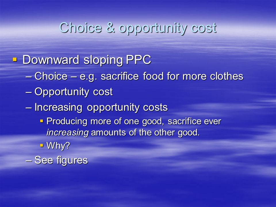 Choice & opportunity cost Downward sloping PPC Downward sloping PPC –Choice – e.g.
