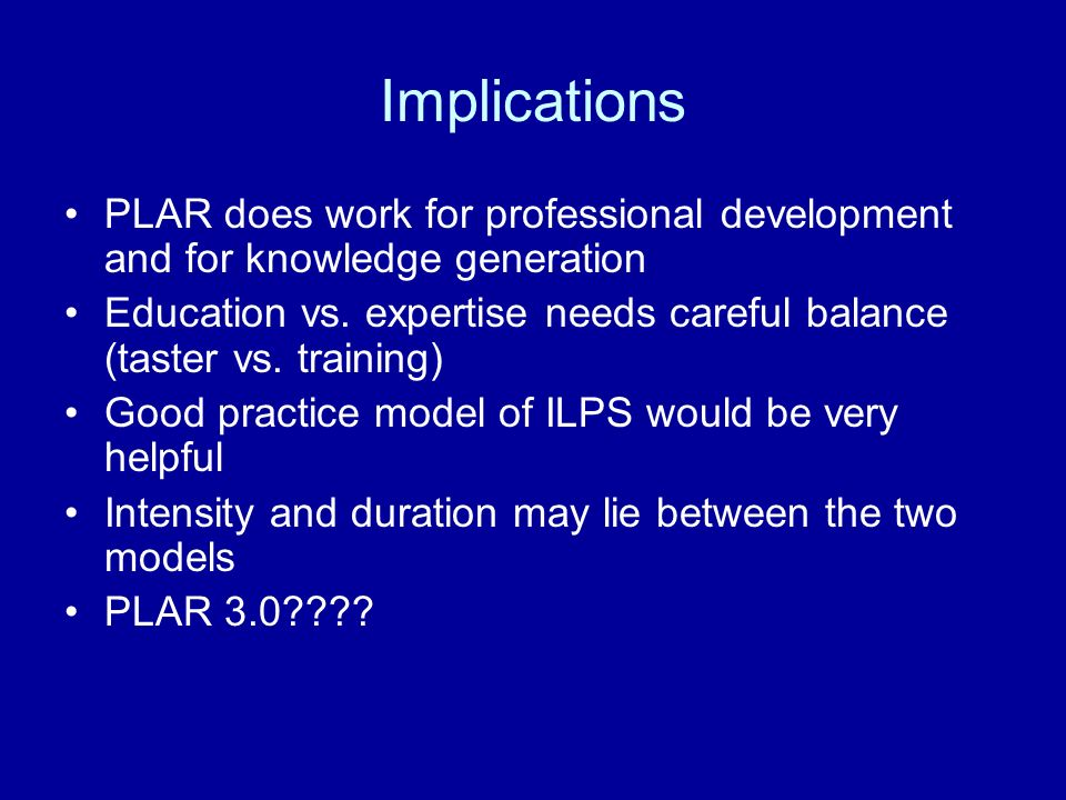 Implications PLAR does work for professional development and for knowledge generation Education vs.